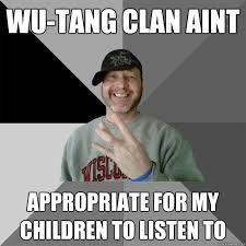 Memes Hood - wu tang clan aint appropriate for my children to listen to hood