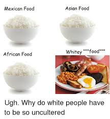 Mexican Food Memes - mexican food african food asian food whitey food ugh why do white