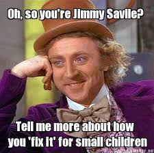 Jimmy Savile Meme - meme maker oh so youre jimmy savile tell me more about how you fix
