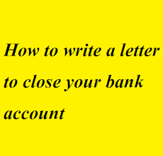 how to write a letter to close your bank account letter formats