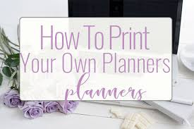 your own planner how to print your own planner best printer for planners pretty