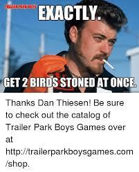 Trailer Park Boys Meme - trailerrary borse exactly get 2 birdsstoned at once quickmeme thanks
