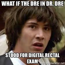 Dr Dre Meme - what if the dre in dr dre stood for digital rectal exam what if