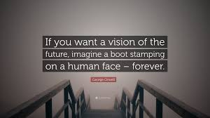 orwell boot george orwell quote if you want a vision of the future imagine a
