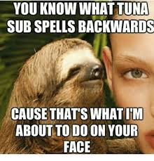 Tuna Sub Meme - you know what tuna sub spells backwards cause thats what im about to