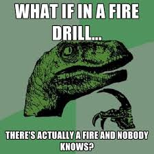 Fire Drill Meme - what if in a fire drill there s actually a fire and nobody knows