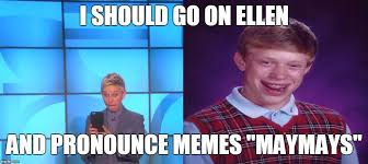 Pronounce Meme - how many people watching ellen will suddenly think they ve been