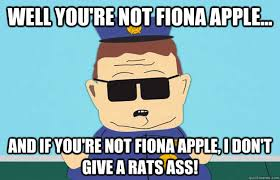 Rats Ass Meme - well you re not fiona apple and if you re not fiona apple i
