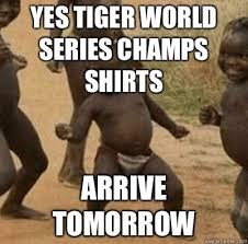 Third World Kid Meme - yes tiger world series chs shirts arrive tomorrow third world