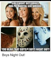 Girls Night Out Meme - girlsnight out drugs and premarital sex whoo0 you hear that guysp