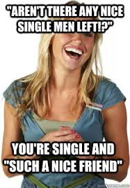 Single Men Meme - aren t there any nice single men left you re single and such a