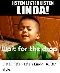 Edm Memes - listen listen listen linda wait for the drop listen listen listen