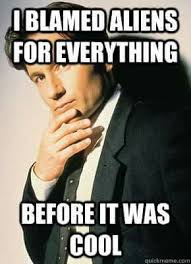 Quick Memes - mulder blamed aliens for everything before it was cool trust no