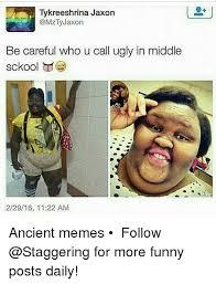 Funny Ugly Memes - tykreeshrina jaxon z jaxon be careful who u call ugly in middle