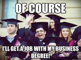 College Degree Meme - of course i ll get a job with my business degree overly