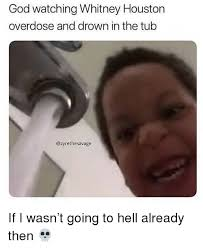 Whitney Meme - god watching whitney houston overdose and drown in the tub if i wasn