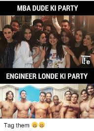 Mba Meme - mba dude ki party engineer londe ki party tag them meme on me me