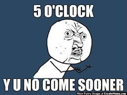 O Meme - 5 o clock y u no come sooner create meme