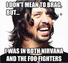 Foo Fighters Meme - i don t mean to brag but i was in both nirvana and the foo
