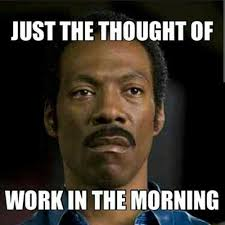 Hate Work Meme - just the thought of work in the morning