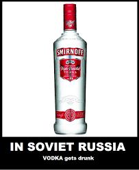 Vodka Meme - in soviet russia vodka gets drunk in soviet russia know your meme