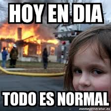 Normal Meme - meme disaster girl hoy en dia todo es normal 19930574