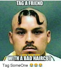 Tag A Friend Meme - tag a friend mwith abad haircut tag someone friends meme