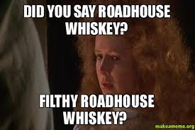 Roadhouse Meme - did you say roadhouse whiskey filthy roadhouse whiskey make a meme