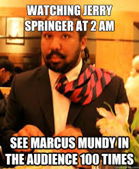 Jerry Springer Memes - watching jerry springer at 2 am see marcus mundy in the audience 100