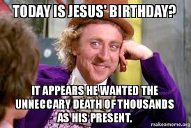 Jesus Birthday Meme - today is jesus birthday it appears he wanted the unneccary death