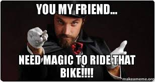 Magician Meme - you my friend need magic to ride that bike magician for my