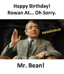 Mr Bean Memes - happy birthday rowan at oh sorry mymat book mr bean meme on