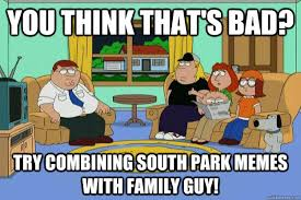Funny Memes Family Guy - you think that s bad try combining south park memes with family