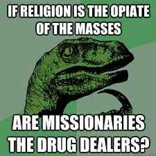Philosoraptor Meme - if religion is the opiate of the masses are missionaries the drug