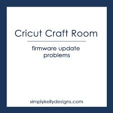 Cricut Craft Room Software - cricut craft room firmware update problems simply kelly designs