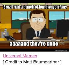 Universal Memes - brazil had a bunch of bandwagon fans aaaaand they re gone