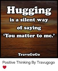 Positive Thinking Meme - hugging is a silent way of saying you matter to me travugogo