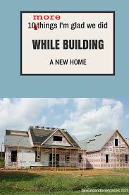 what do you need to build a house building a new home check out these ten things i m glad we did