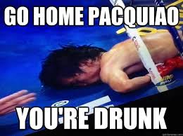 Pacquiao Meme - go home pacquiao you re drunk go home pacquiao quickmeme
