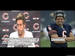 Jay Cutler Memes - so what you re saying is i don t have to play this week and we