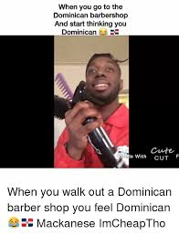 Dominican Memes - when you go to the dominican barbershop and start thinking you