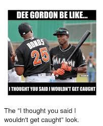 Dee Gordon Meme - dee gordon be like mlbmeme i thought you saidiwouldnt get caught the