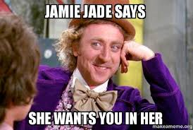 Jamie Meme - jamie jade says she wants you in her make a meme