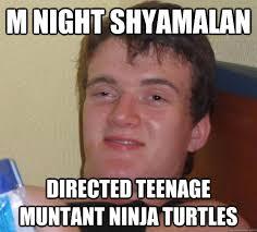 M Night Shyamalan Meme - m night shyamalan directed teenage muntant ninja turtles 10 guy
