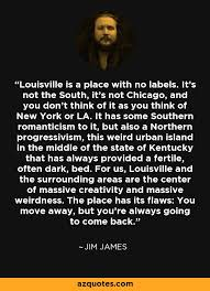 A Place Jim Jim Quote Louisville Is A Place With No Labels It S Not The