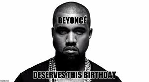 Beyonce Birthday Meme - image tagged in kanye birthday wish by tripolar podcast imgflip
