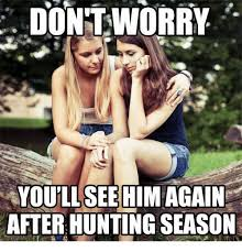 Hunting Season Meme - dont worry youll see him again after hunting season meme on me me