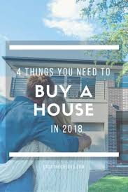 things you need for house 4 things you need to buy a house in 2018