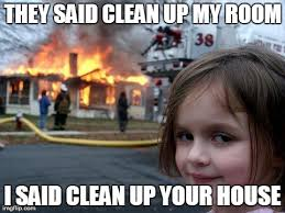 Clean Up Meme - disaster girl meme imgflip