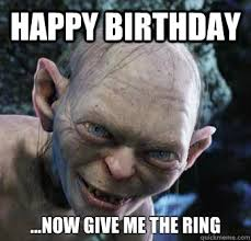 Gollum Memes - happy birthday now give me the ring gollum quickmeme